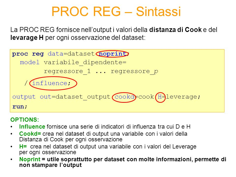La PROC REG fornisce nell'output i valori della distanza di Cook e del levarage H per ogni osservazione del dataset: proc reg data=dataset noprint; mo