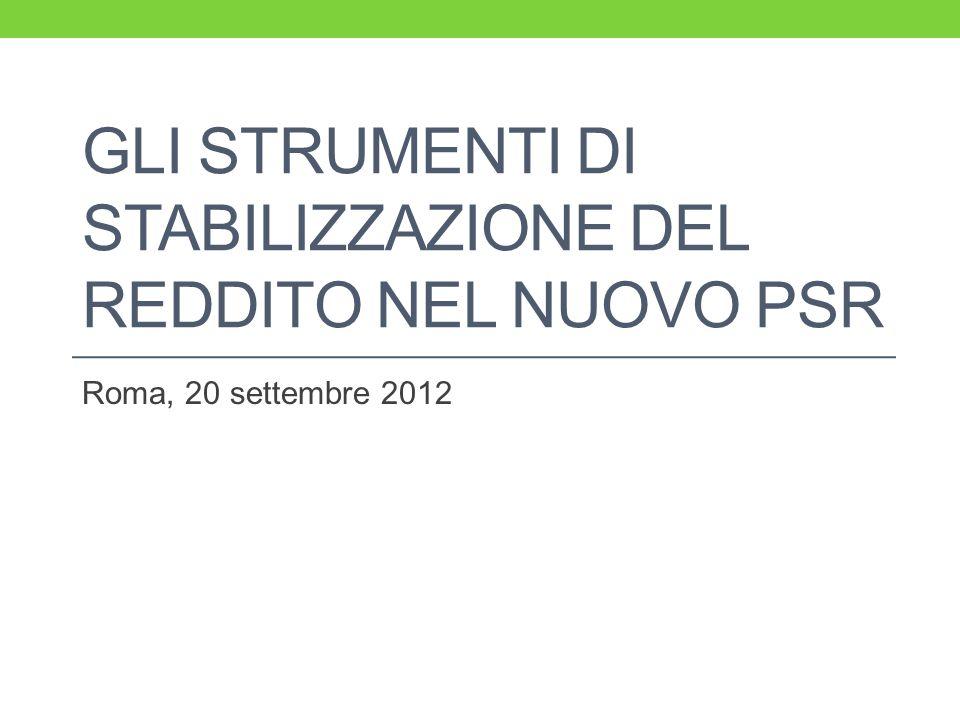 GLI STRUMENTI DI STABILIZZAZIONE DEL REDDITO NEL NUOVO PSR Roma, 20 settembre 2012