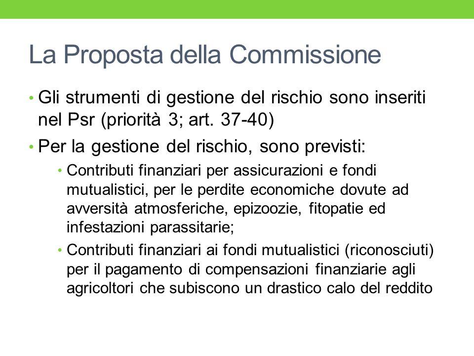 La Proposta della Commissione Gli strumenti di gestione del rischio sono inseriti nel Psr (priorità 3; art. 37-40) Per la gestione del rischio, sono p