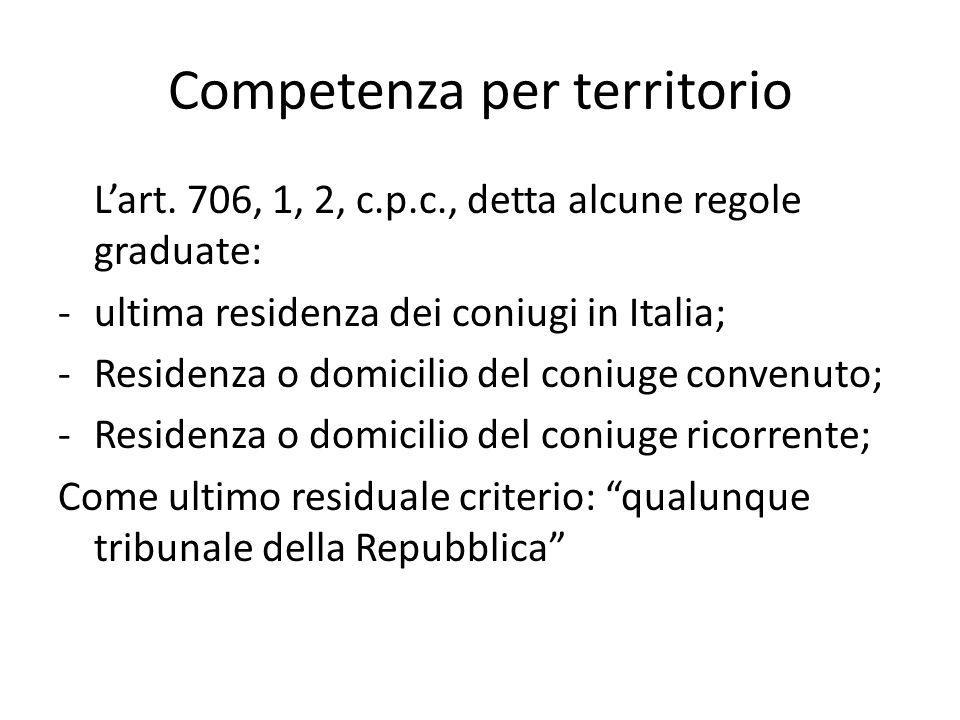 Competenza per territorio L'art. 706, 1, 2, c.p.c., detta alcune regole graduate: - ultima residenza dei coniugi in Italia; -Residenza o domicilio del