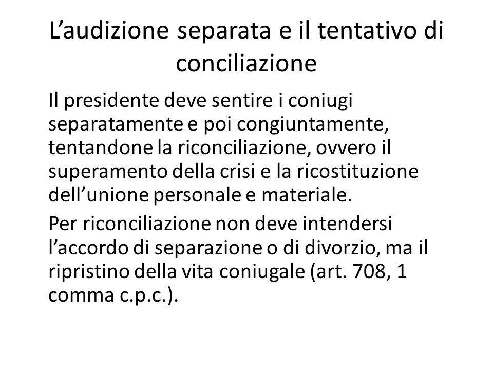 L'audizione separata e il tentativo di conciliazione Il presidente deve sentire i coniugi separatamente e poi congiuntamente, tentandone la riconcilia