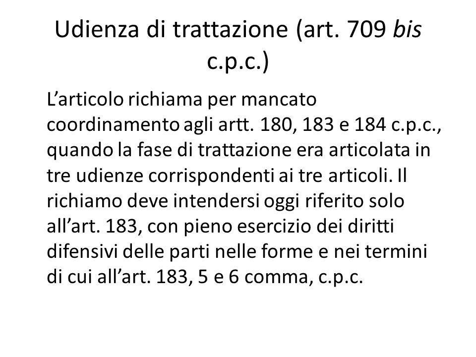 Udienza di trattazione (art. 709 bis c.p.c.) L'articolo richiama per mancato coordinamento agli artt. 180, 183 e 184 c.p.c., quando la fase di trattaz