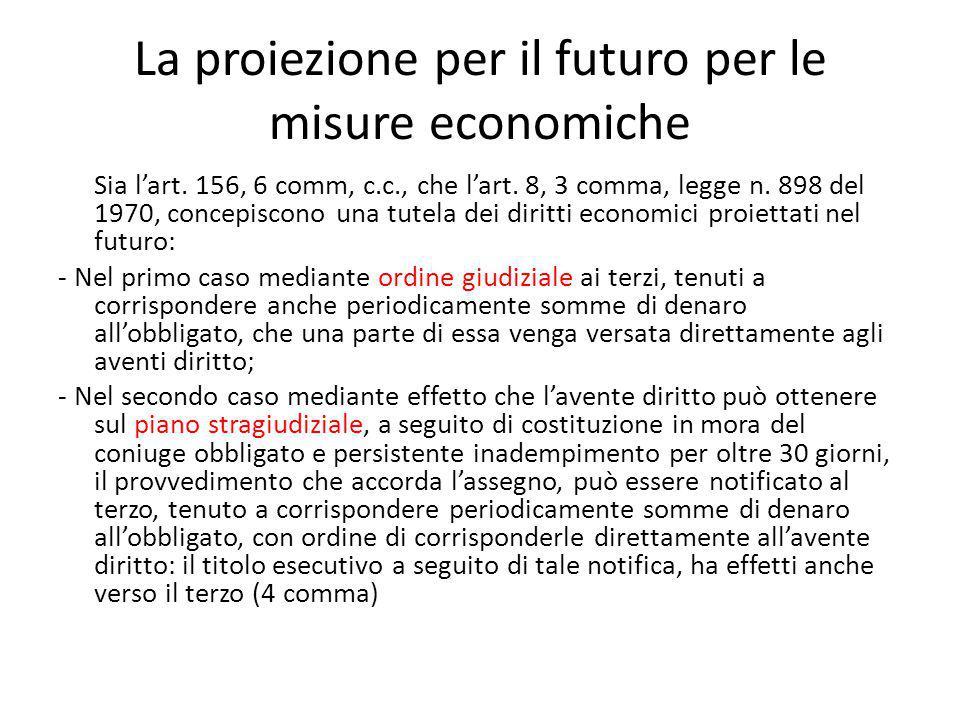La proiezione per il futuro per le misure economiche Sia l'art. 156, 6 comm, c.c., che l'art. 8, 3 comma, legge n. 898 del 1970, concepiscono una tute
