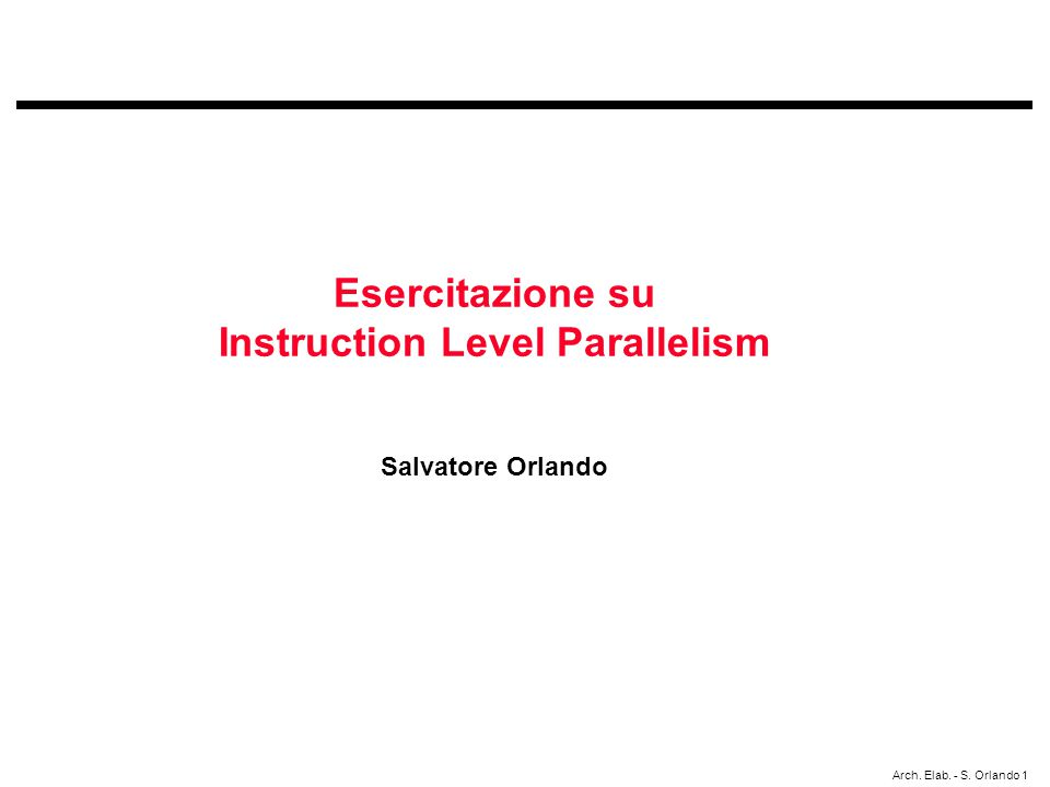 Arch. Elab. - S. Orlando 1 Esercitazione su Instruction Level Parallelism Salvatore Orlando