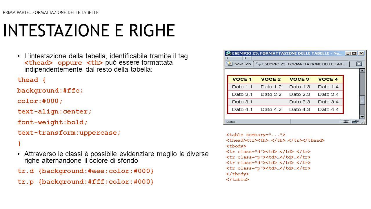INTESTAZIONE E RIGHE L'intestazione della tabella, identificabile tramite il tag oppure può essere formattata indipendentemente dal resto della tabella: thead { background:#ffc; color:#000; text-align:center; font-weight:bold; text-transform:uppercase; } Attraverso le classi è possibile evidenziare meglio le diverse righe alternandone il colore di sfondo tr.d {background:#eee;color:#000} tr.p {background:#fff;color:#000} PRIMA PARTE: FORMATTAZIONE DELLE TABELLE … … … …