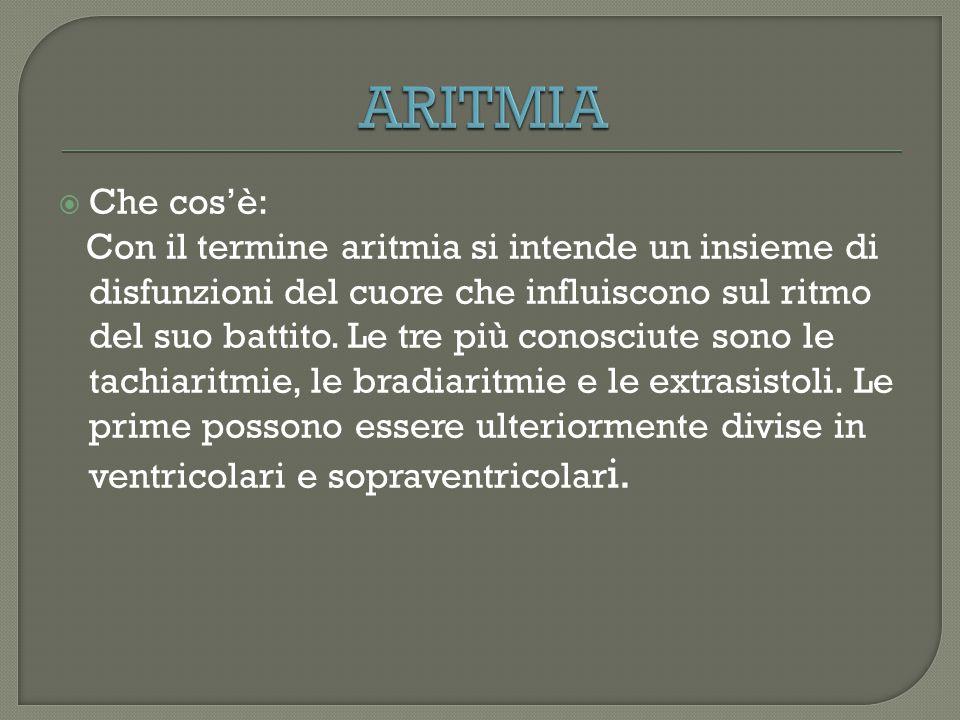  Che cos'è: Con il termine aritmia si intende un insieme di disfunzioni del cuore che influiscono sul ritmo del suo battito. Le tre più conosciute so