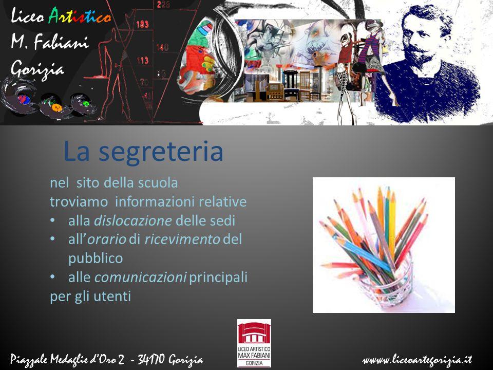 Liceo Artistico M. Fabiani Gorizia Piazzale Medaglie d'Oro 2 - 34170 Gorizia wwww.liceoartegorizia.it La segreteria nel sito della scuola troviamo inf