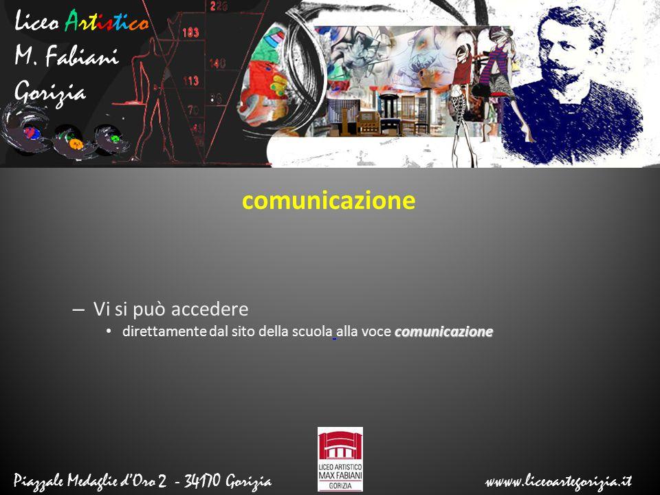 Liceo Artistico M. Fabiani Gorizia Piazzale Medaglie d'Oro 2 - 34170 Gorizia wwww.liceoartegorizia.it comunicazione – Vi si può accedere comunicazione