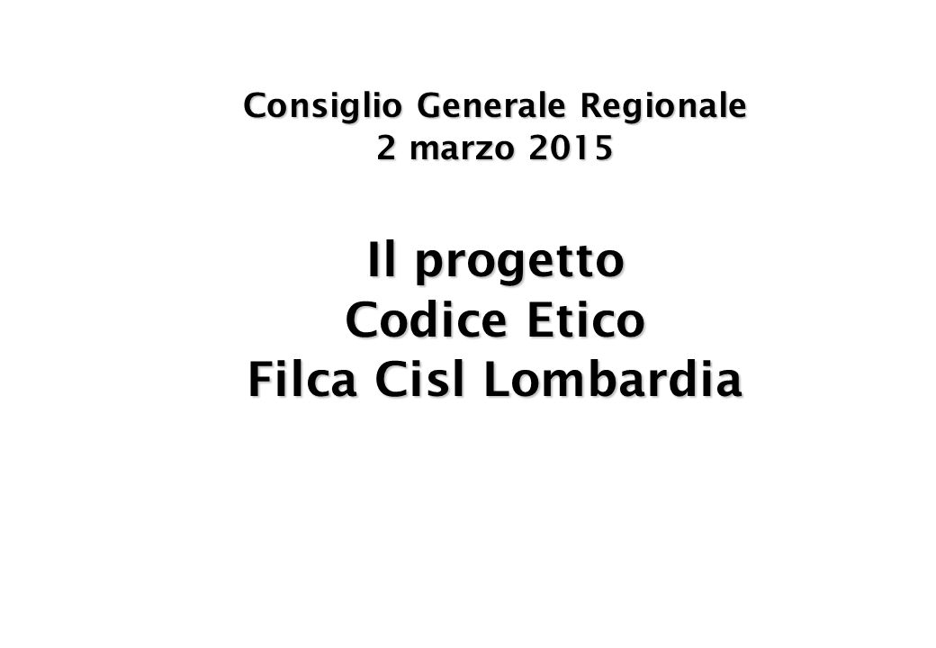 Consiglio Generale Regionale 2 marzo 2015 Il progetto Codice Etico Filca Cisl Lombardia