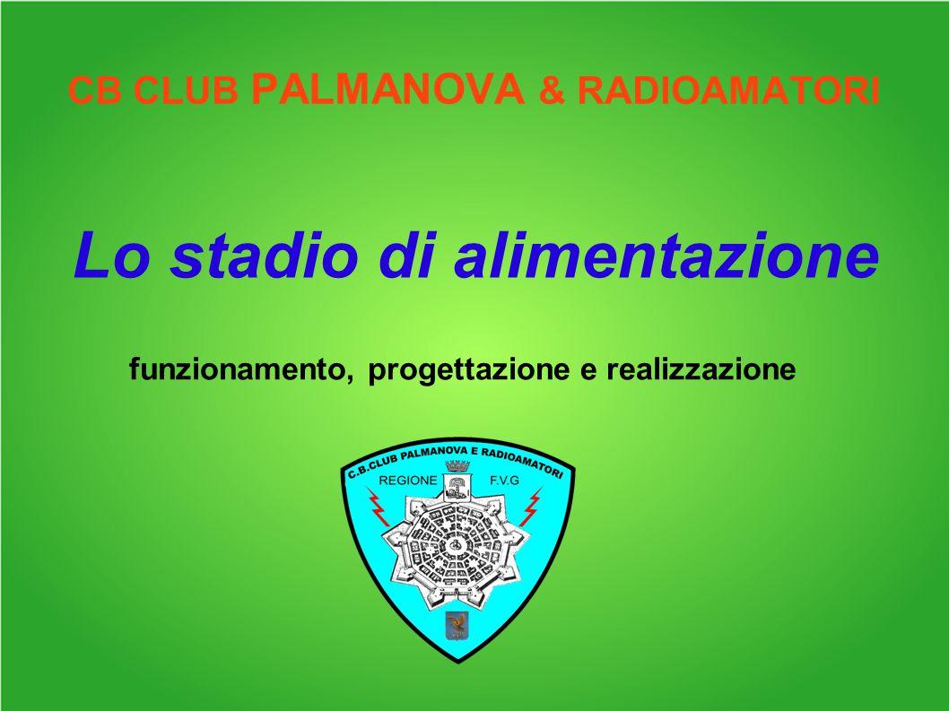 CB CLUB PALMANOVA & RADIOAMATORI Lo stadio di alimentazione funzionamento, progettazione e realizzazione