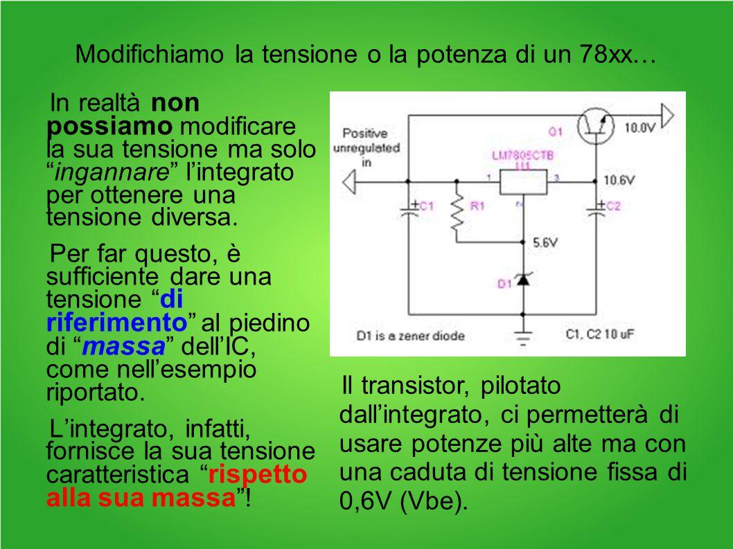 Modifichiamo la tensione o la potenza di un 78xx… In realtà non possiamo modificare la sua tensione ma solo ingannare l'integrato per ottenere una tensione diversa.