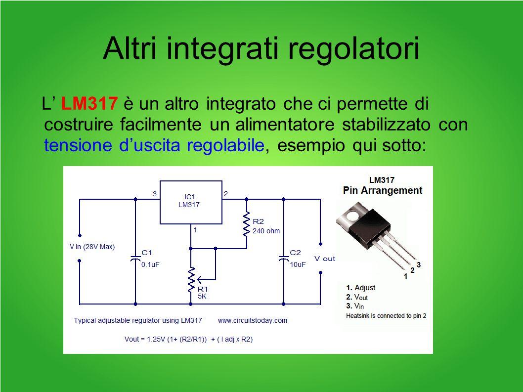 Altri integrati regolatori L' LM317 è un altro integrato che ci permette di costruire facilmente un alimentatore stabilizzato con tensione d'uscita regolabile, esempio qui sotto: