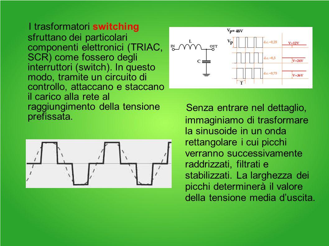 I trasformatori switching sfruttano dei particolari componenti elettronici (TRIAC, SCR) come fossero degli interruttori (switch).