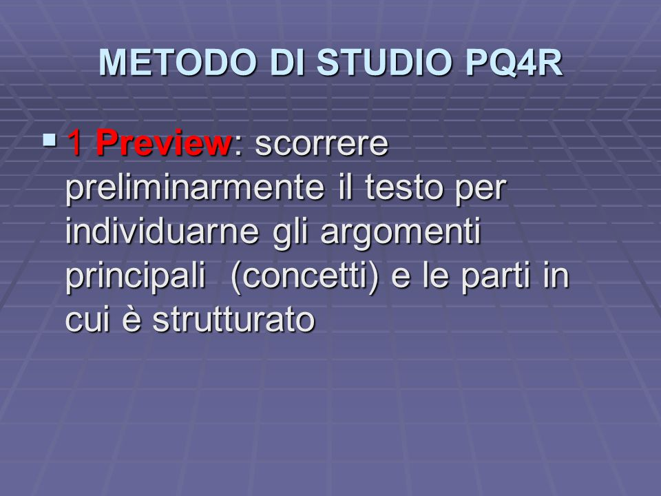 METODO DI STUDIO PQ4R  1 Preview: scorrere preliminarmente il testo per individuarne gli argomenti principali (concetti) e le parti in cui è struttur