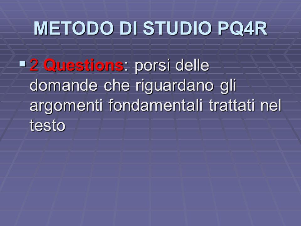 METODO DI STUDIO PQ4R  2 Questions: porsi delle domande che riguardano gli argomenti fondamentali trattati nel testo
