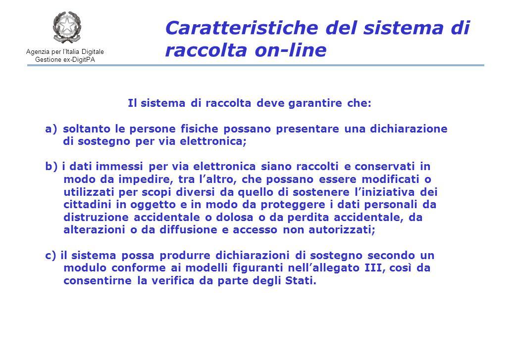 Agenzia per l'Italia Digitale Gestione ex-DigitPA Caratteristiche del sistema di raccolta on-line Il sistema di raccolta deve garantire che: a)soltanto le persone fisiche possano presentare una dichiarazione di sostegno per via elettronica; b) i dati immessi per via elettronica siano raccolti e conservati in modo da impedire, tra l'altro, che possano essere modificati o utilizzati per scopi diversi da quello di sostenere l'iniziativa dei cittadini in oggetto e in modo da proteggere i dati personali da distruzione accidentale o dolosa o da perdita accidentale, da alterazioni o da diffusione e accesso non autorizzati; c) il sistema possa produrre dichiarazioni di sostegno secondo un modulo conforme ai modelli figuranti nell'allegato III, così da consentirne la verifica da parte degli Stati.