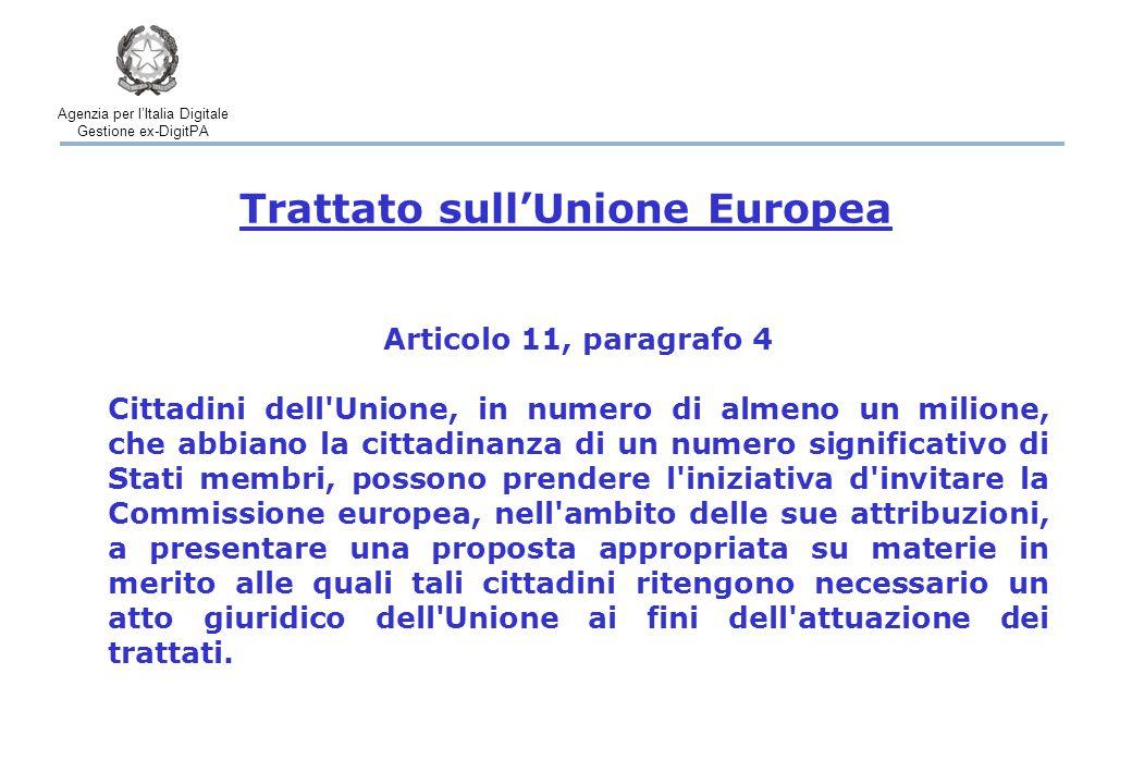 Agenzia per l'Italia Digitale Gestione ex-DigitPA Articolo 11, paragrafo 4 Cittadini dell Unione, in numero di almeno un milione, che abbiano la cittadinanza di un numero significativo di Stati membri, possono prendere l iniziativa d invitare la Commissione europea, nell ambito delle sue attribuzioni, a presentare una proposta appropriata su materie in merito alle quali tali cittadini ritengono necessario un atto giuridico dell Unione ai fini dell attuazione dei trattati.