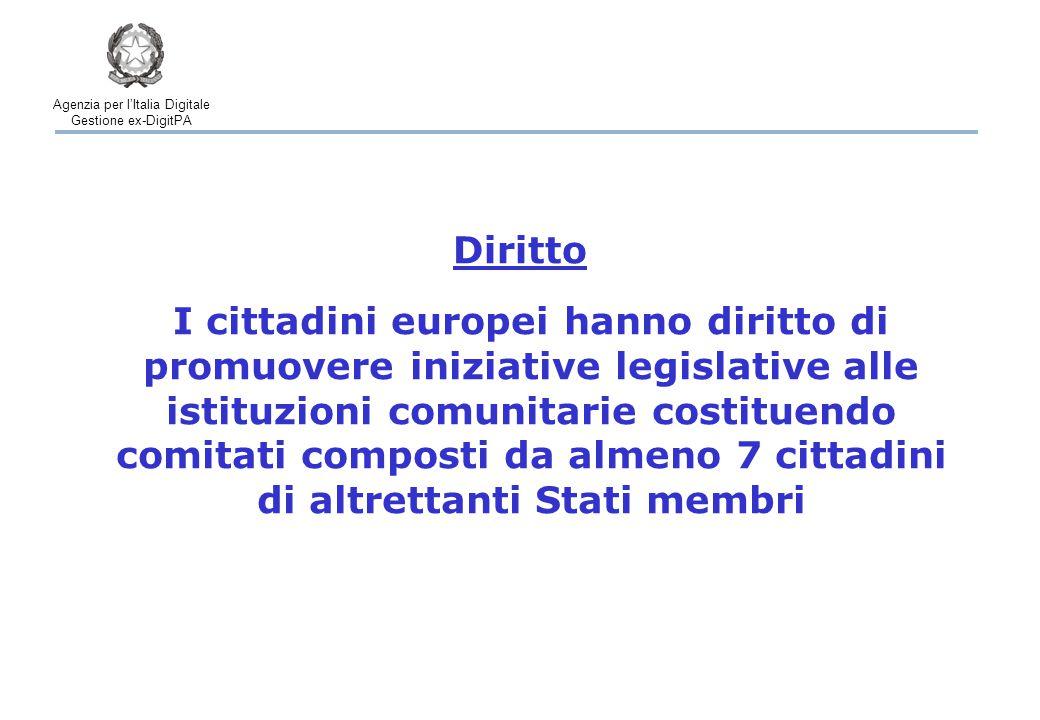 Agenzia per l'Italia Digitale Gestione ex-DigitPA I cittadini europei hanno diritto di promuovere iniziative legislative alle istituzioni comunitarie costituendo comitati composti da almeno 7 cittadini di altrettanti Stati membri Diritto