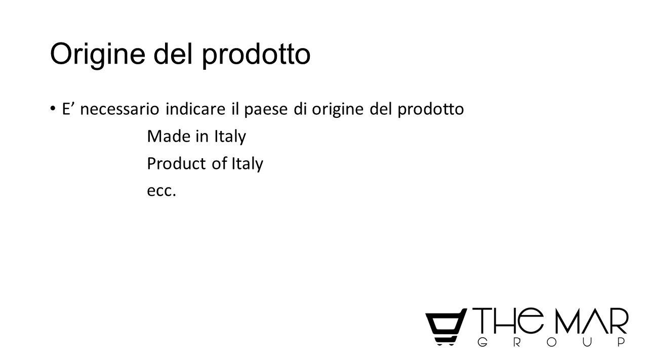 Origine del prodotto E' necessario indicare il paese di origine del prodotto Made in Italy Product of Italy ecc.