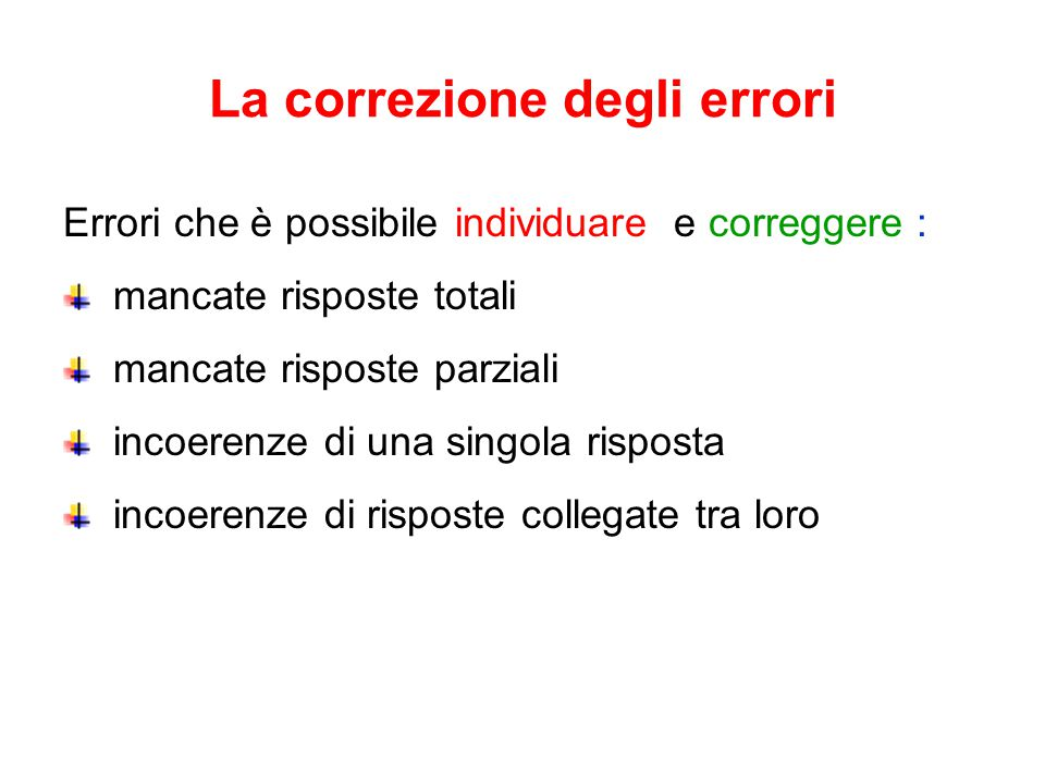 La correzione degli errori Errori che è possibile individuare e correggere : mancate risposte totali mancate risposte parziali incoerenze di una singola risposta incoerenze di risposte collegate tra loro