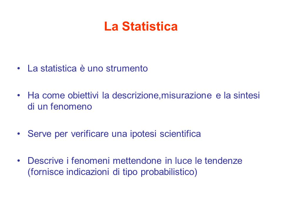 La Statistica La statistica è uno strumento Ha come obiettivi la descrizione,misurazione e la sintesi di un fenomeno Serve per verificare una ipotesi scientifica Descrive i fenomeni mettendone in luce le tendenze (fornisce indicazioni di tipo probabilistico)