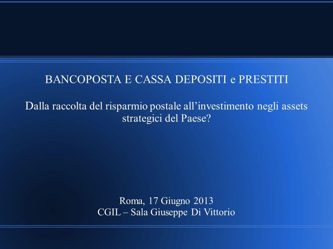 BANCOPOSTA E CASSA DEPOSITI e PRESTITI D alla raccolta del risparmio postale all'investimento negli assets strategici del Paese? Roma, 17 Giugno 2013