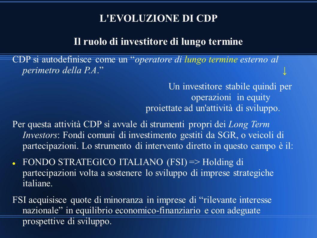 """L'EVOLUZIONE DI CDP Il ruolo di investitore di lungo termine CDP si autodefinisce come un """"operatore di lungo termine esterno al perimetro della P.A."""""""
