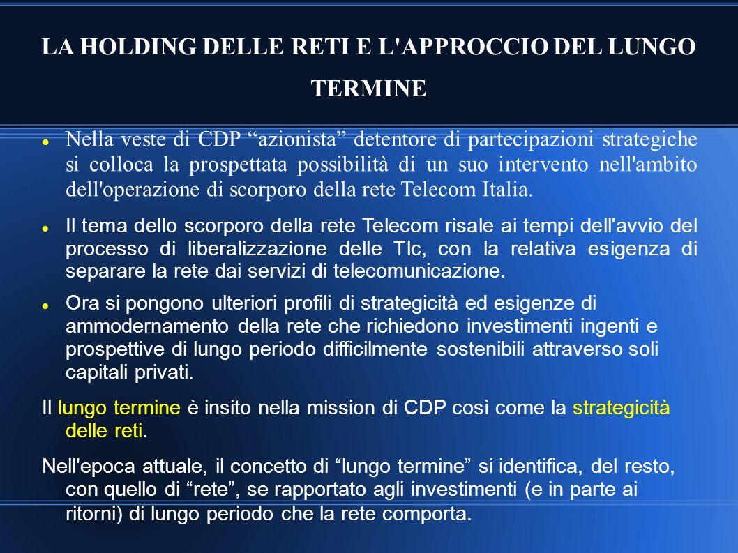 """LA HOLDING DELLE RETI E L'APPROCCIO DEL LUNGO TERMINE Nella veste di CDP """"azionista"""" detentore di partecipazioni strategiche si colloca la prospettata"""