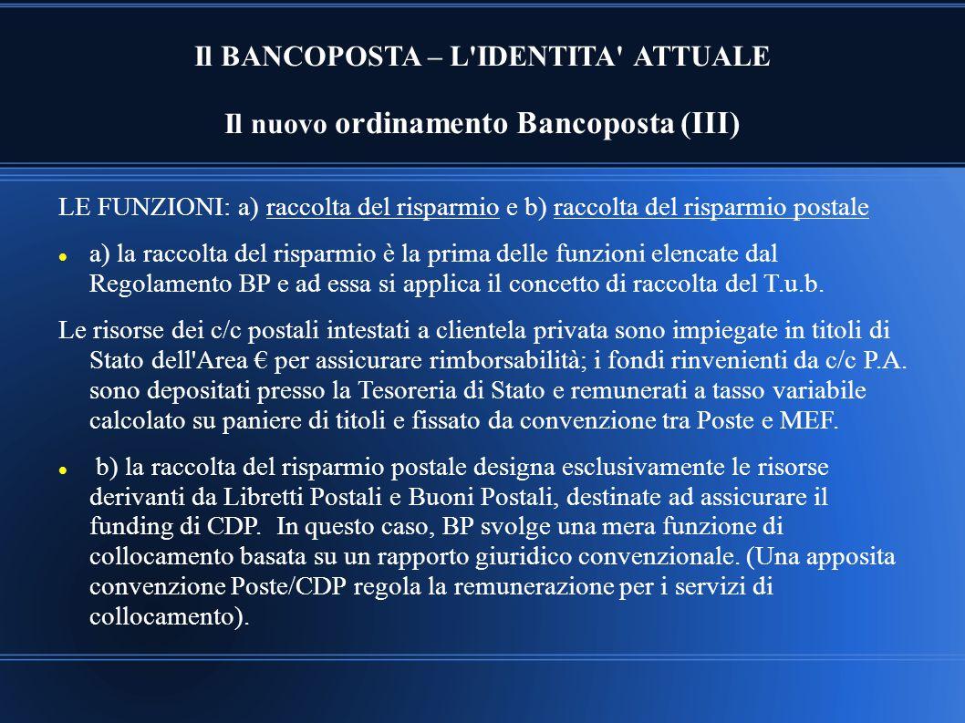 Il BANCOPOSTA – L'IDENTITA' ATTUALE Il nuovo ordinamento Bancoposta (III) LE FUNZIONI: a) raccolta del risparmio e b) raccolta del risparmio postale a