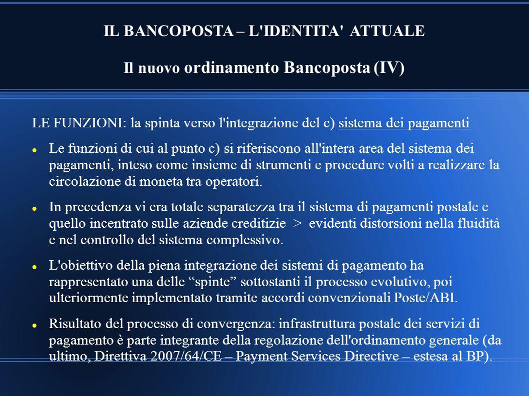 IL BANCOPOSTA – L'IDENTITA' ATTUALE Il nuovo ordinamento Bancoposta (IV) LE FUNZIONI: la spinta verso l'integrazione del c) sistema dei pagamenti Le f