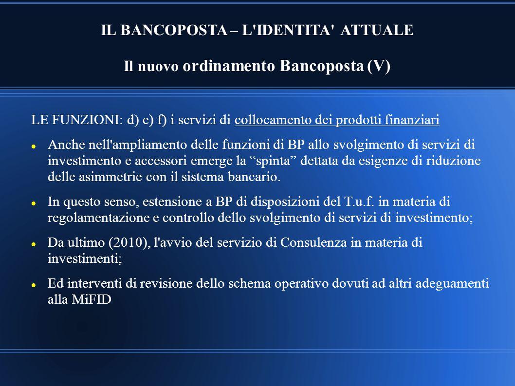 IL BANCOPOSTA – L'IDENTITA' ATTUALE Il nuovo ordinamento Bancoposta (V) LE FUNZIONI: d) e) f) i servizi di collocamento dei prodotti finanziari Anche
