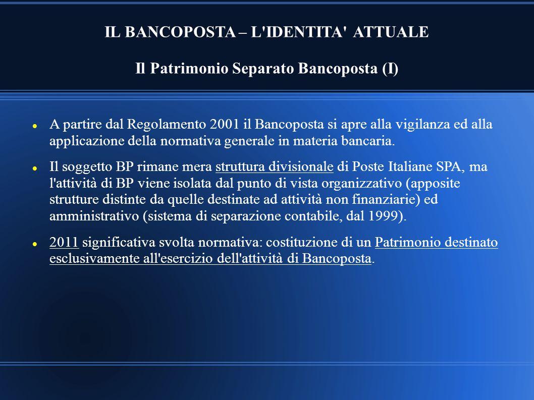 IL BANCOPOSTA – L'IDENTITA' ATTUALE Il Patrimonio Separato Bancoposta (I) A partire dal Regolamento 2001 il Bancoposta si apre alla vigilanza ed alla