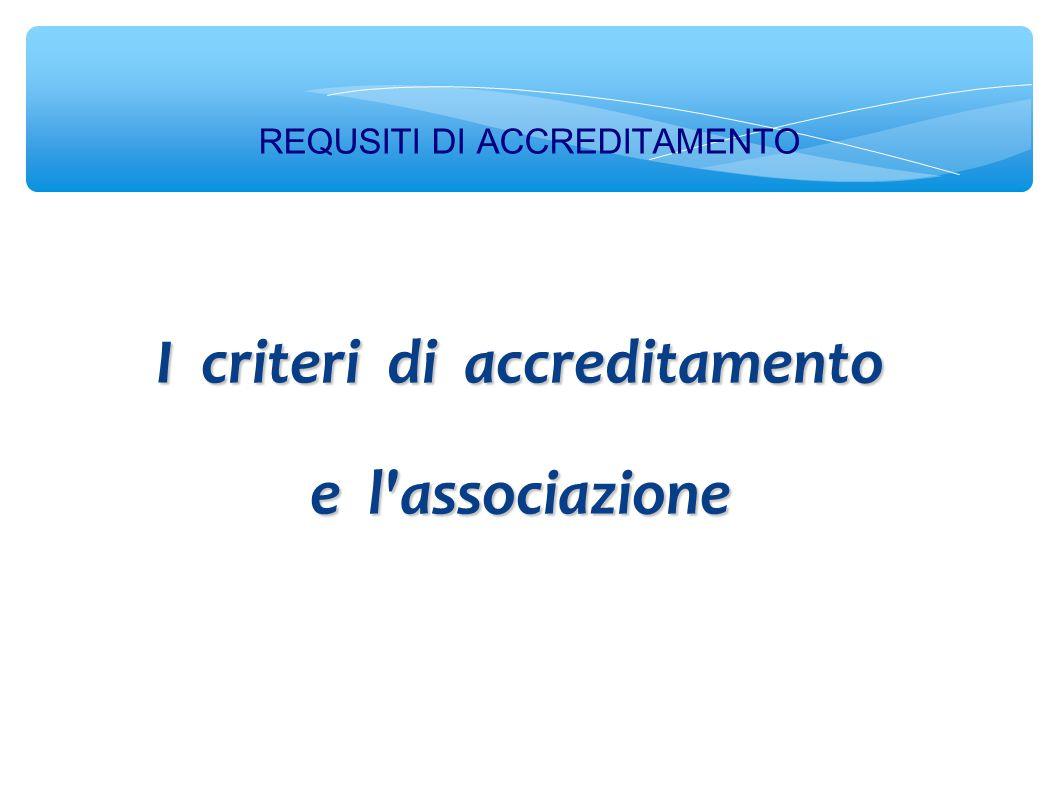 REQUSITI DI ACCREDITAMENTO I criteri di accreditamento e l associazione