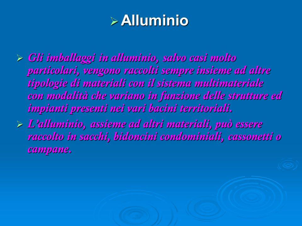  Alluminio  Gli imballaggi in alluminio, salvo casi molto particolari, vengono raccolti sempre insieme ad altre tipologie di materiali con il sistema multimateriale con modalità che variano in funzione delle strutture ed impianti presenti nei vari bacini territoriali.