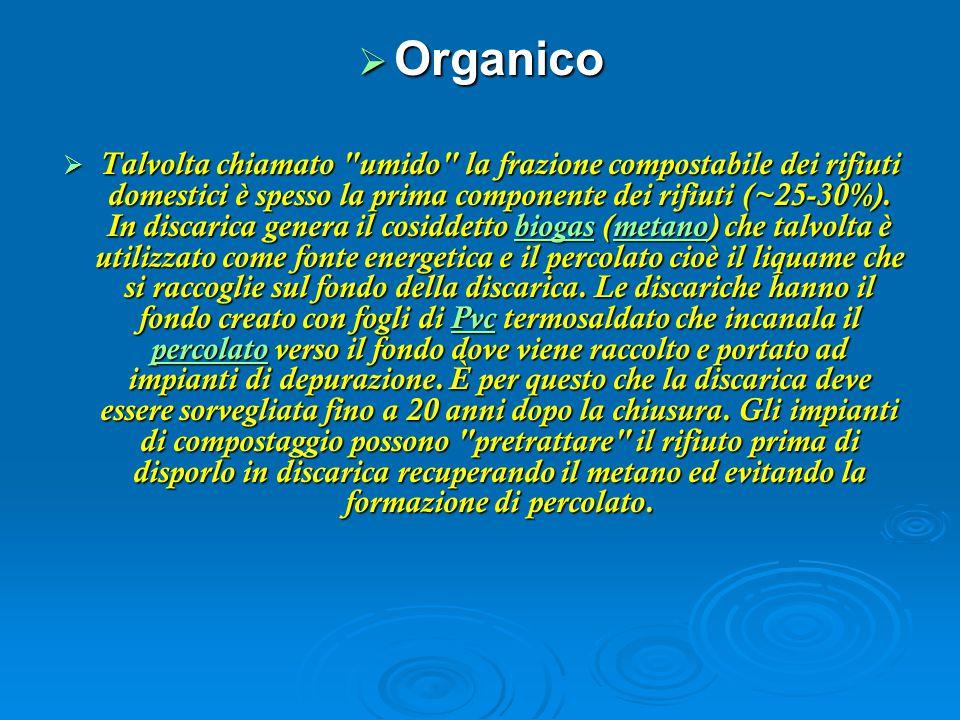  Organico  Talvolta chiamato umido la frazione compostabile dei rifiuti domestici è spesso la prima componente dei rifiuti (~25-30%).