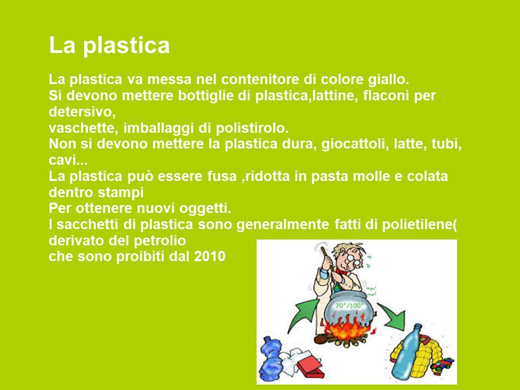 La plastica La plastica va messa nel contenitore di colore giallo. Si devono mettere bottiglie di plastica,lattine, flaconi per detersivo, vaschette,