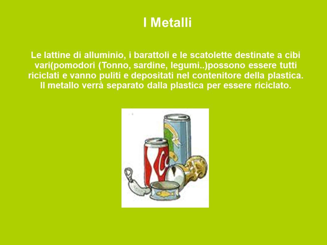 I Metalli Le lattine di alluminio, i barattoli e le scatolette destinate a cibi vari(pomodori (Tonno, sardine, legumi..)possono essere tutti riciclati