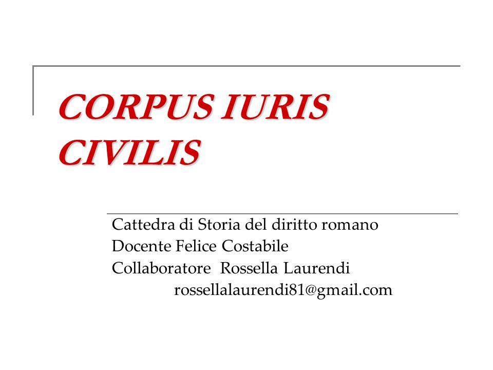 CORPUS IURIS CIVILIS Cattedra di Storia del diritto romano Docente Felice Costabile Collaboratore Rossella Laurendi rossellalaurendi81@gmail.com
