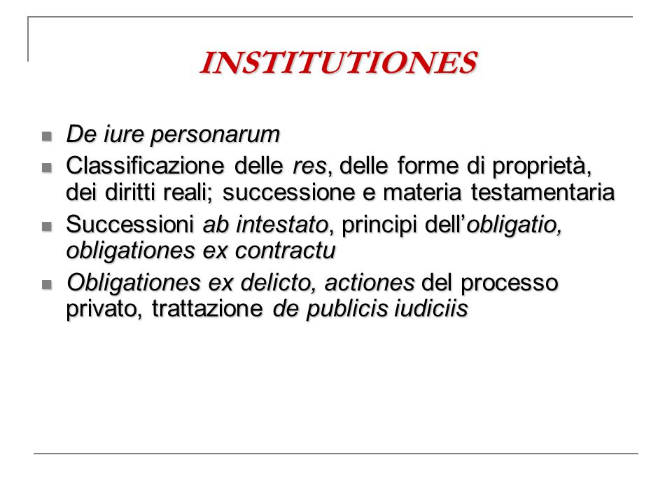 INSTITUTIONES De iure personarum De iure personarum Classificazione delle res, delle forme di proprietà, dei diritti reali; successione e materia test
