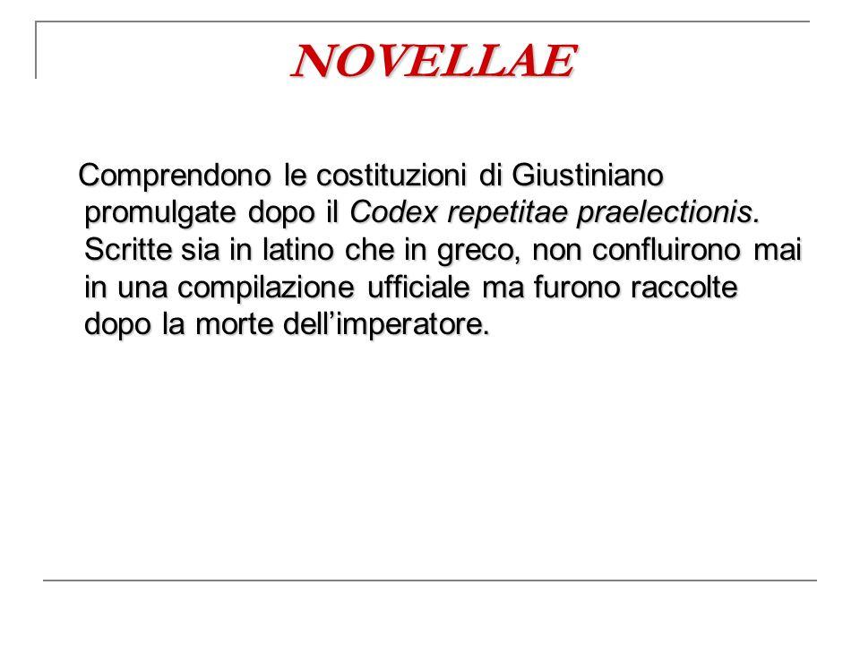 NOVELLAE Comprendono le costituzioni di Giustiniano promulgate dopo il Codex repetitae praelectionis. Scritte sia in latino che in greco, non confluir