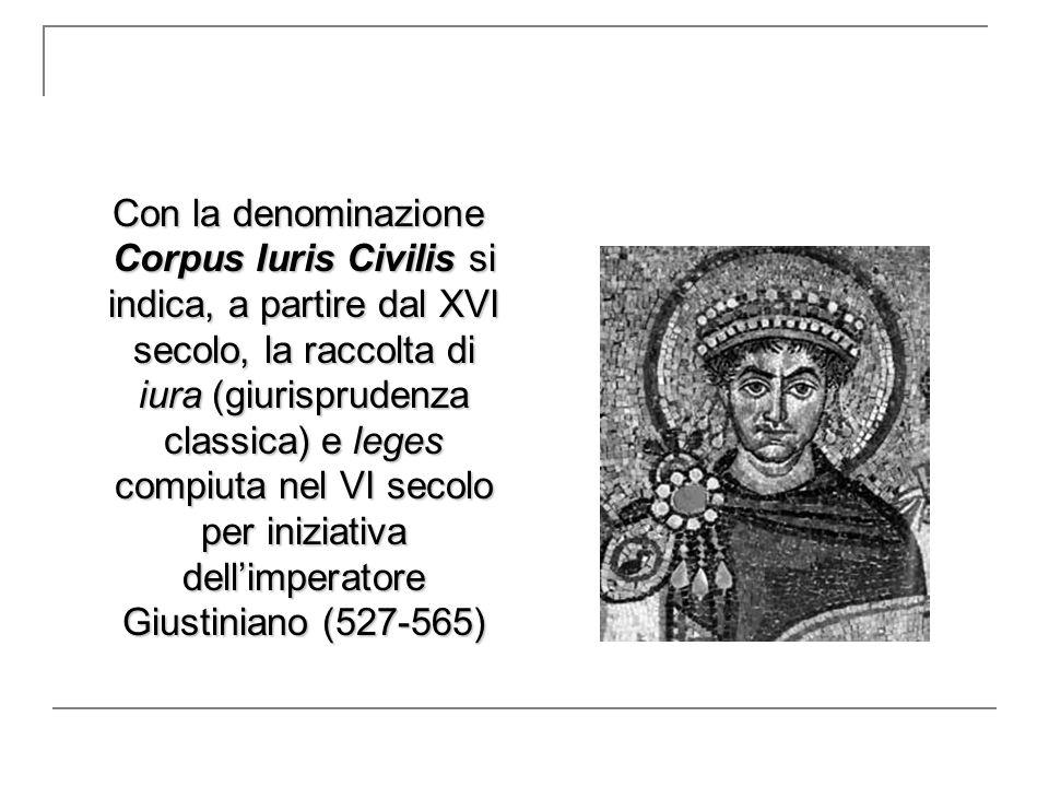 Con la denominazione Corpus Iuris Civilis si indica, a partire dal XVI secolo, la raccolta di iura (giurisprudenza classica) e leges compiuta nel VI s