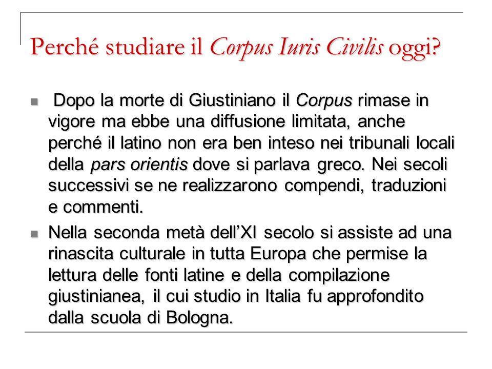 Perché studiare il Corpus Iuris Civilis oggi? Dopo la morte di Giustiniano il Corpus rimase in vigore ma ebbe una diffusione limitata, anche perché il
