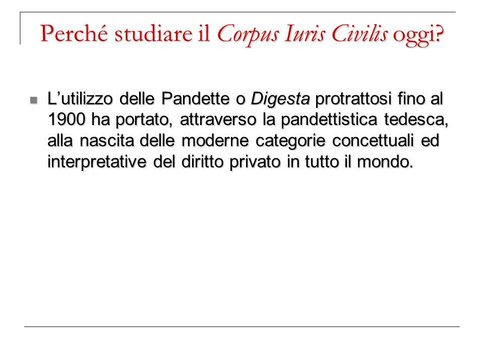 Perché studiare il Corpus Iuris Civilis oggi? L'utilizzo delle Pandette o Digesta protrattosi fino al 1900 ha portato, attraverso la pandettistica ted