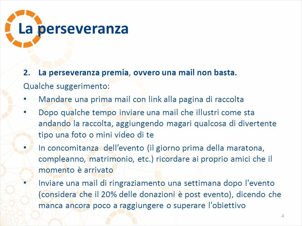 La perseveranza 4 2.La perseveranza premia, ovvero una mail non basta. Qualche suggerimento: Mandare una prima mail con link alla pagina di raccolta D