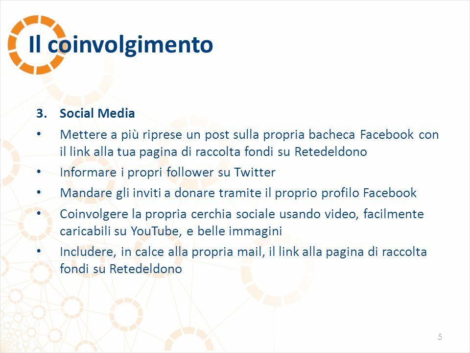 Il coinvolgimento 5 3.Social Media Mettere a più riprese un post sulla propria bacheca Facebook con il link alla tua pagina di raccolta fondi su Reted