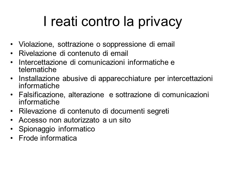 I reati contro la privacy Violazione, sottrazione o soppressione di email Rivelazione di contenuto di email Intercettazione di comunicazioni informati