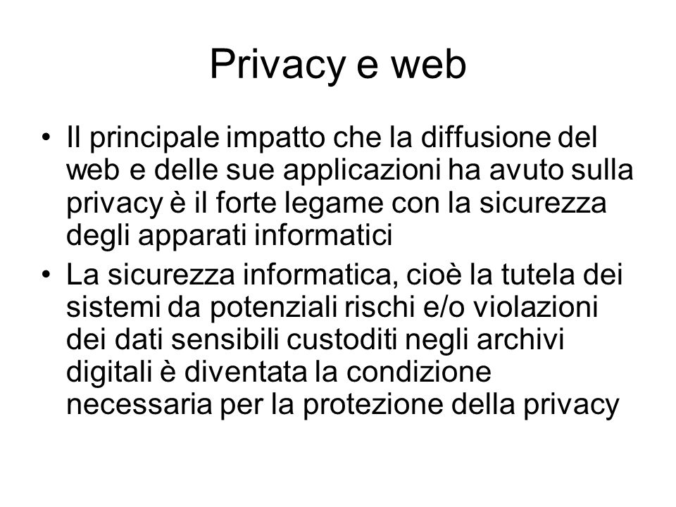 Privacy e web Il principale impatto che la diffusione del web e delle sue applicazioni ha avuto sulla privacy è il forte legame con la sicurezza degli
