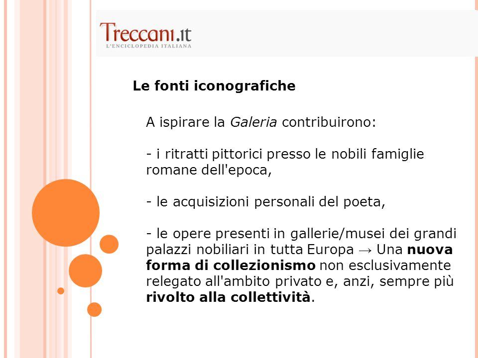 A ispirare la Galeria contribuirono: - i ritratti pittorici presso le nobili famiglie romane dell'epoca, - le acquisizioni personali del poeta, - le o