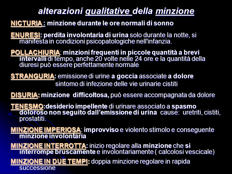 alterazioni qualitative della minzione NICTURIA : minzione durante le ore normali di sonno ENURESI: perdita involontaria di urina solo durante la nott