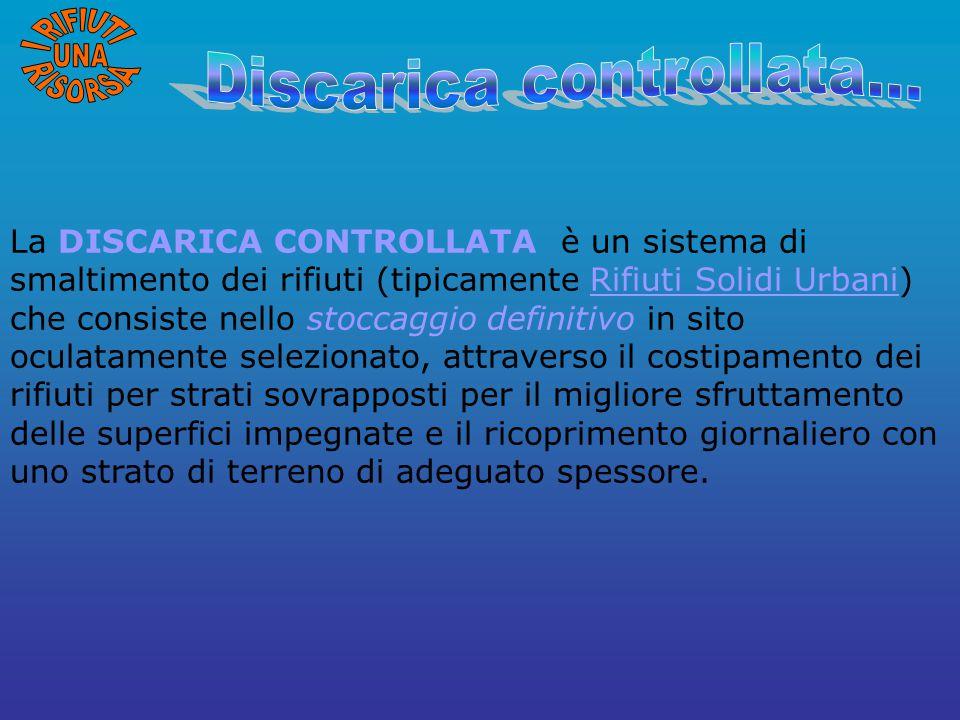 La DISCARICA CONTROLLATA è un sistema di smaltimento dei rifiuti (tipicamente Rifiuti Solidi Urbani) che consiste nello stoccaggio definitivo in sito